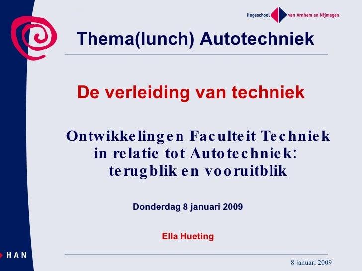Ontwikkelingen Faculteit Techniek in relatie tot Autotechniek:  terugblik en vooruitblik Donderdag 8 januari 2009 Ella Hue...