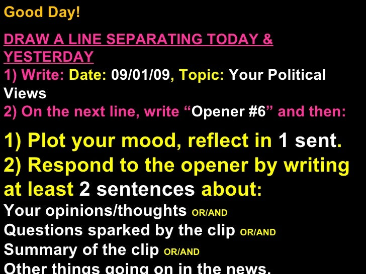 Good Day!  DRAW A LINE SEPARATING TODAY & YESTERDAY 1) Write:   Date:  09/01/09 , Topic:  Your Political Views 2) On the n...