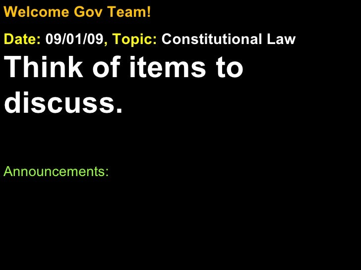Welcome Gov Team! Date:  09/01/09 , Topic:  Constitutional Law Think of items to discuss. Announcements: