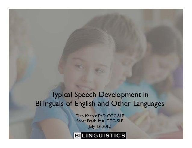 Typical Speech Development in Bilinguals of English and Other Languages Ellen Kester, PhD, CCC-SLP Scott Prath, MA, CCC-SL...