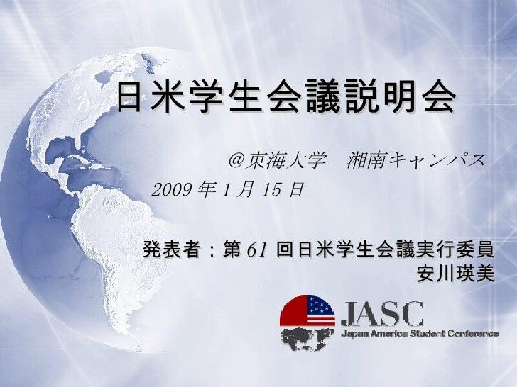 日米学生会議説明会 @東海大学 湘南キャンパス 2009 年 1 月 15 日            発表者:第 61 回日米学生会議実行委員 安川瑛美