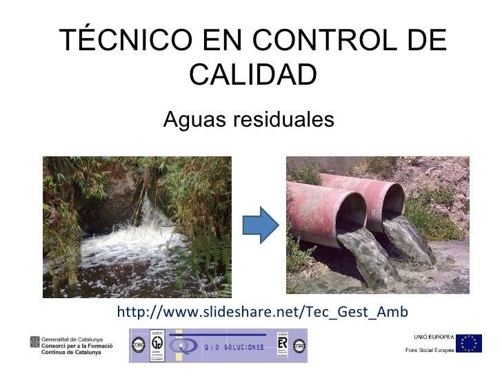 TÉCNICO EN CONTROL DE CALIDAD Aguas residuales http://www.slideshare.net/Tec_Gest_Amb