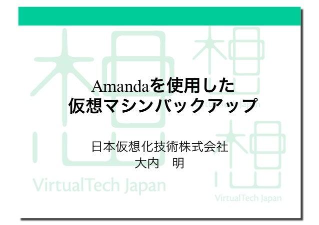 Amandaを使用した 仮想マシンバックアップ 日本仮想化技術株式会社 大内明