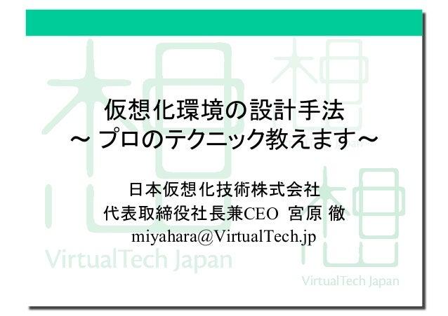 仮想化環境の設計手法 プロのテクニック教えます  日本仮想化技術株式会社 代表取締役社長兼CEO 宮原 徹 miyahara@VirtualTech.jp