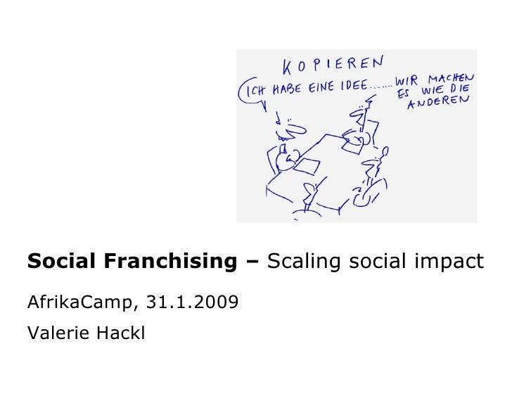 Social Franchising – Scaling social impact AfrikaCamp, 31.1.2009 Valerie Hackl