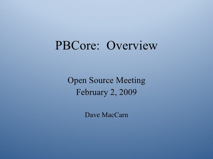 PBCore: Overview   Open Source Meeting   February 2, 2009       Dave MacCarn