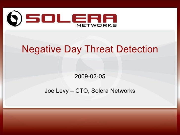 Negative Day Threat Detection 2009-02-05 Joe Levy – CTO, Solera Networks