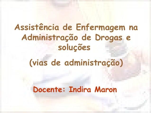 Assistência de Enfermagem na Administração de Drogas e soluções (vias de administração) Docente: Indira Maron