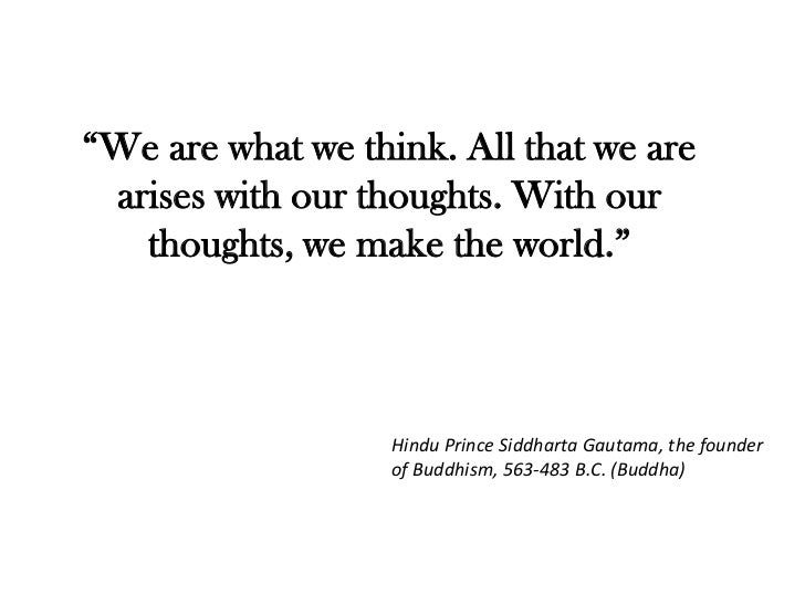 """We are what we think. All that we are arises with our thoughts. With our   thoughts, we make the world.""                 ..."