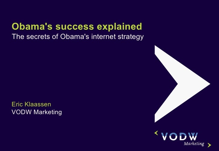 Obama's success explained The secrets of Obama's internet strategy Eric Klaassen VODW Marketing