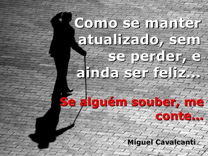 Como se manter atualizado, sem se perder, e ainda ser feliz... Se alguém souber, me conte... Miguel Cavalcanti
