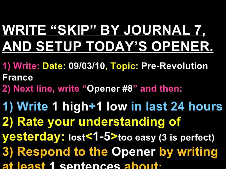 "WRITE ""SKIP"" BY JOURNAL 7, AND SETUP TODAY'S OPENER. 1) Write:   Date:  09/03/10 , Topic:  Pre-Revolution France 2) Next l..."