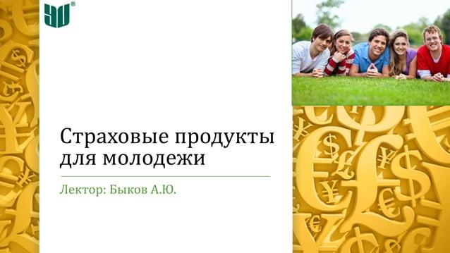 Страховые продукты для молодежи Лектор: Быков А.Ю.