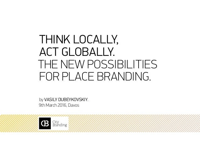 Think locally, act globally. The new possibilities for place branding. by Vasily Dubeykovskiy. 9th March 2016, Davos