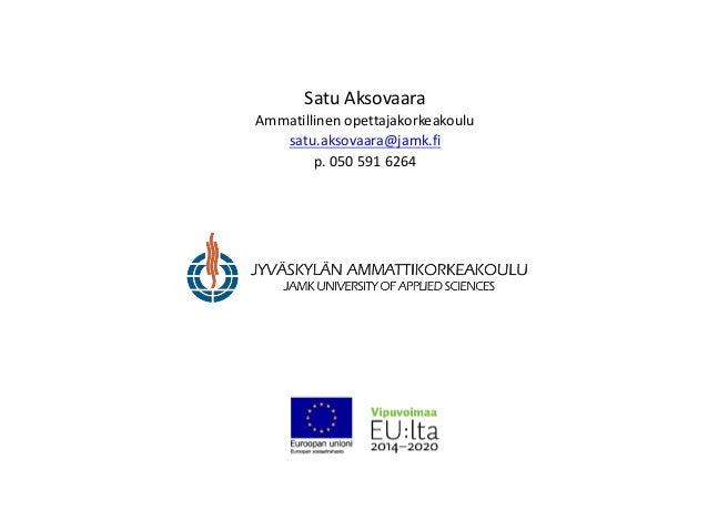 Satu Aksovaara Ammatillinen opettajakorkeakoulu satu.aksovaara@jamk.fi p. 050 591 6264