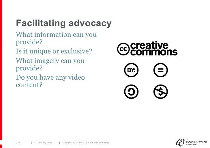 Facilitating advocacy <ul><li>What information can you provide? </li></ul><ul><li>Is it unique or exclusive? </li></ul><ul...