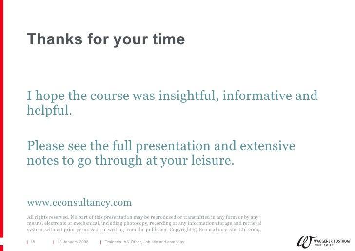 Thanks for your time <ul><li>I hope the course was insightful, informative and helpful. </li></ul><ul><li>Please see the f...