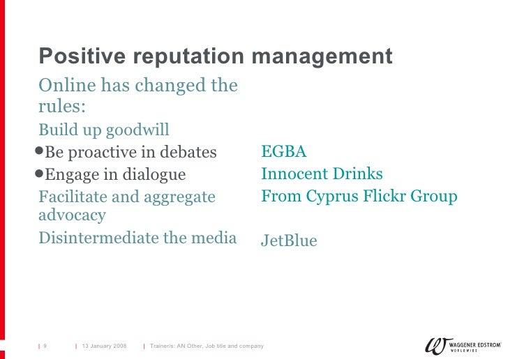 Positive reputation management <ul><li>Online has changed the rules: </li></ul><ul><li>Build up goodwill </li></ul><ul><ul...