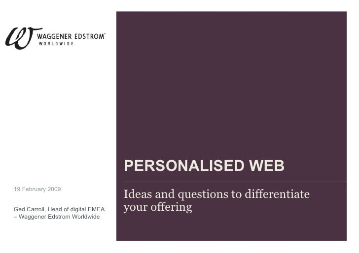 PERSONALISED WEB Ideas and questions to differentiate your offering 19 February 2009 Ged Carroll, Head of digital EMEA – W...