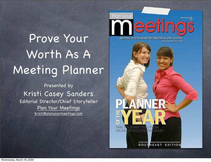 Prove Your Worth As A Meeting Planner <ul><li>Presented by   Kristi Casey Sanders </li></ul><ul><li>Editorial Director/Chi...