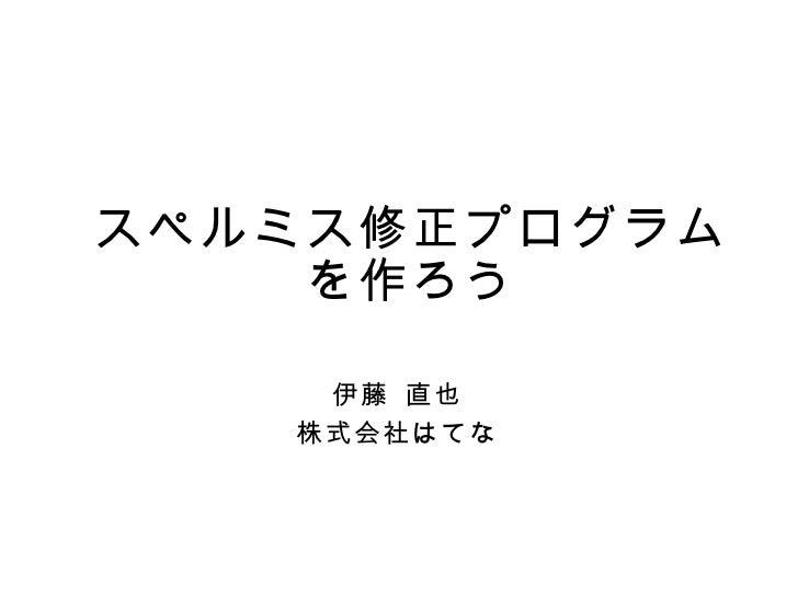 スペルミス修正プログラム を作ろう 伊藤 直也 株式会社はてな