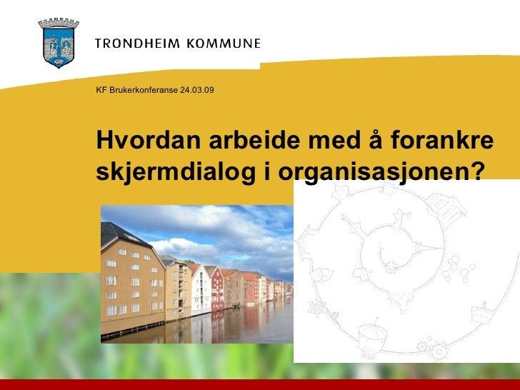KF Brukerkonferanse 24.03.09     Hvordan arbeide med å forankre skjermdialog i organisasjonen?