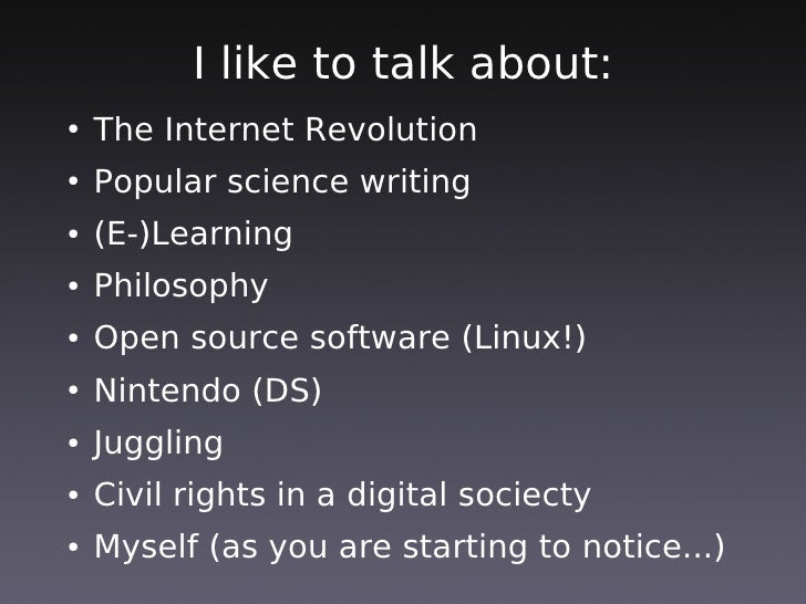 I like to talk about:     The Internet Revolution ●        Popular science writing ●        (E-)Learning ●        Philosop...