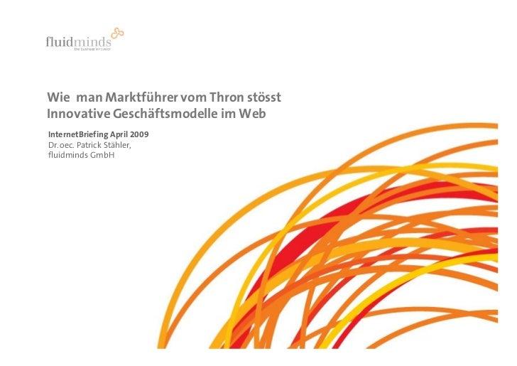 Wie man Marktführer vom Thron stösst Innovative Geschäftsmodelle im Web InternetBriefing April 2009 Dr. oec. Patrick Stähl...