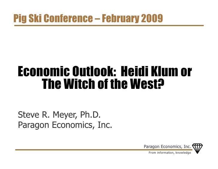 Pig Ski Conference – February 2009     Economic Outlook: Heidi Klum or     The Witch of the West?   Steve R. Meyer, Ph.D. ...