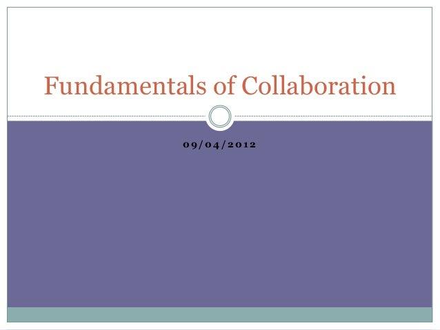 0 9 / 0 4 / 2 0 1 2 Fundamentals of Collaboration