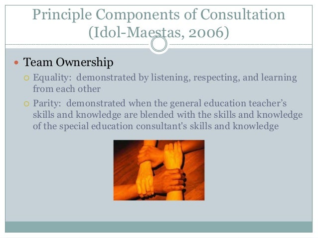 Principle Components of Consultation (Idol-Maestas, 2006)  Team Ownership  Equality: demonstrated by listening, respecti...