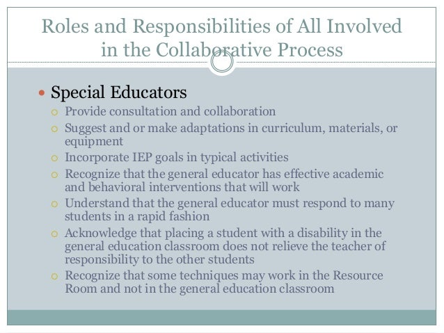 Roles and Responsibilities of All Involved in the Collaborative Process  Special Educators  Provide consultation and col...
