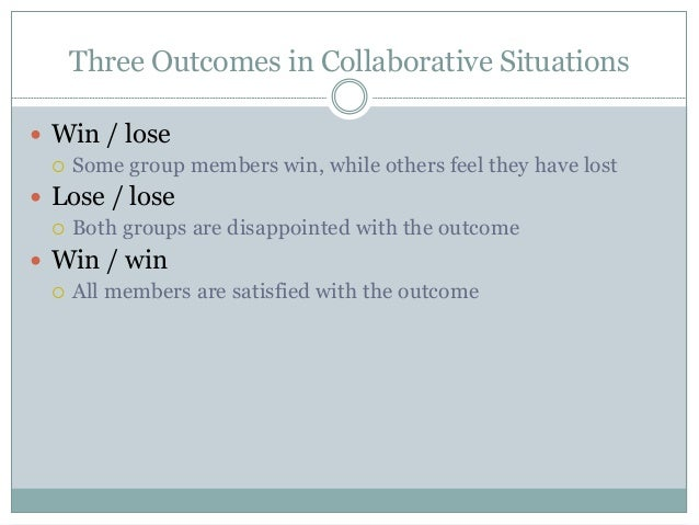 Three Outcomes in Collaborative Situations  Win / lose  Some group members win, while others feel they have lost  Lose ...