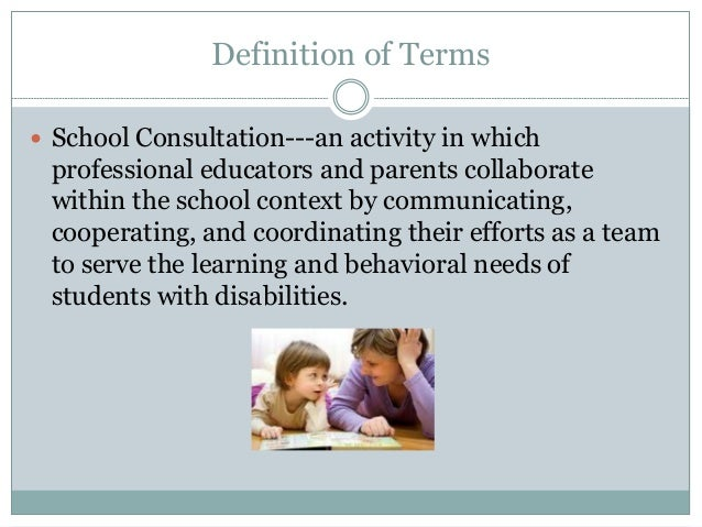 Definition of Terms  School Consultation---an activity in which professional educators and parents collaborate within the...