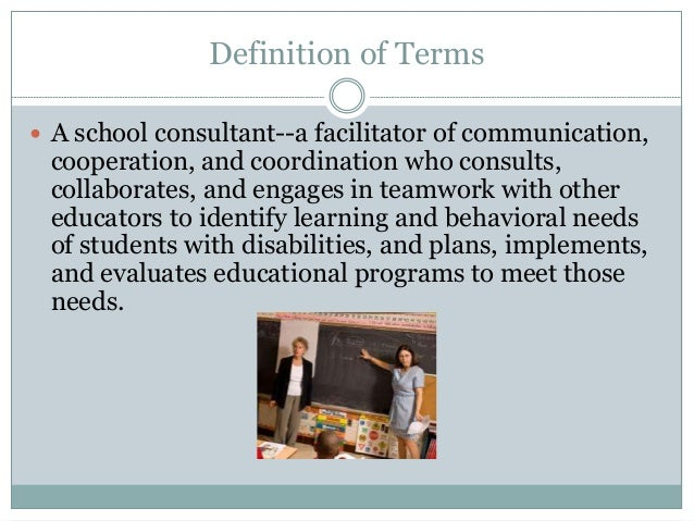 Definition of Terms  A school consultant--a facilitator of communication, cooperation, and coordination who consults, col...