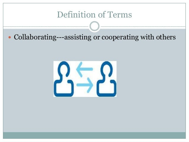 Definition of Terms  Collaborating---assisting or cooperating with others
