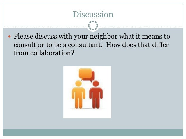 Discussion  Please discuss with your neighbor what it means to consult or to be a consultant. How does that differ from c...