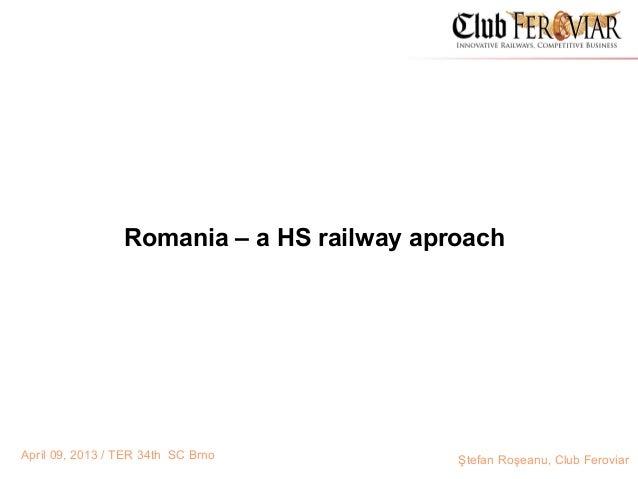 Romania – a HS railway aproachApril 09, 2013 / TER 34th SC Brno          Ştefan Roşeanu, Club Feroviar
