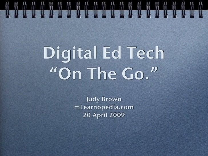 "Digital Ed Tech  ""On The Go.""       Judy Brown    mLearnopedia.com      20 April 2009"