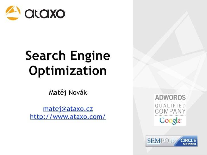 Search Engine  Optimization      Matěj Novák      matej@ataxo.cz http://www.ataxo.com/