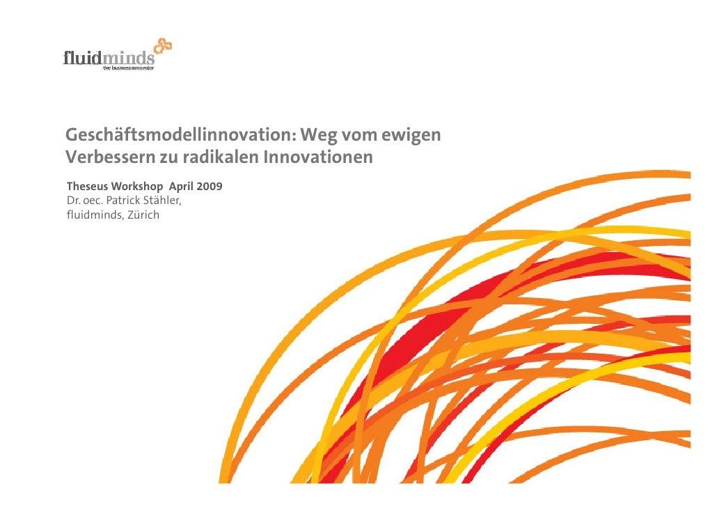 Geschäftsmodellinnovation: Weg vom ewigen Verbessern zu radikalen Innovationen Theseus Workshop April 2009 Dr. oec. Patric...