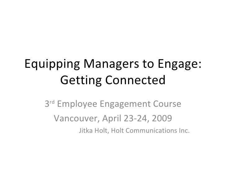 Equipping Managers to Engage:       Getting Connected    3rd Employee Engagement Course       Vancouver, April 23-24, 2009...