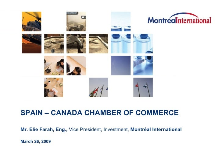 SPAIN – CANADA CHAMBER OF COMMERCE Mr. Elie Farah, Eng.,  Vice President, Investment,  Montréal International   March 26, ...