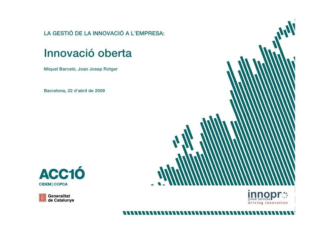 LA GESTIÓ DE LA INNOVACIÓ A L'EMPRESA:   Innovació oberta Miquel Barceló, Joan Josep Rotger    Barcelona, 22 d'abril de 20...