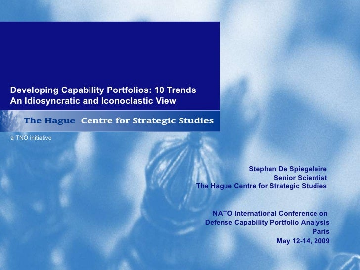 Developing Capability Portfolios: 10 Trends  An Idiosyncratic and Iconoclastic View Stephan De Spiegeleire Senior Scientis...
