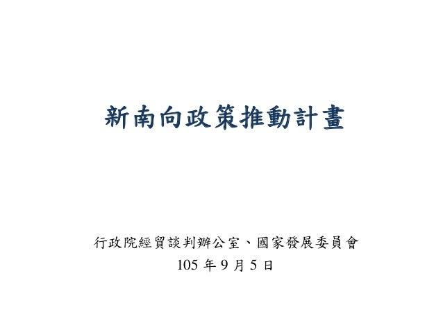 新南向政策推動計畫 行政院經貿談判辦公室、國家發展委員會 105 年 9 月 5 日