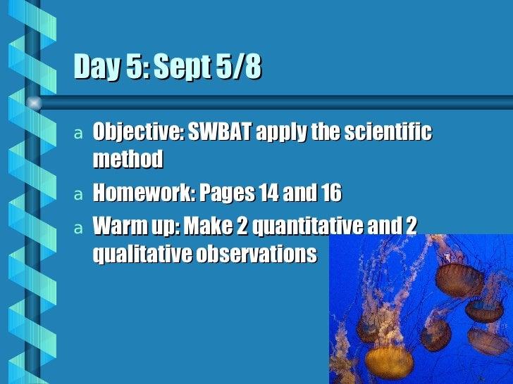 Day 5: Sept 5/8 <ul><li>Objective: SWBAT apply the scientific method </li></ul><ul><li>Homework: Pages 14 and 16 </li></ul...