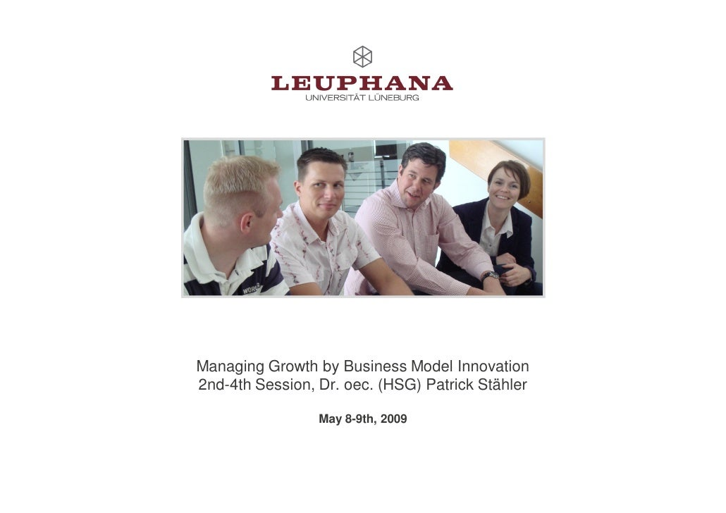 Managing Growth by Business Model Innovation 2nd-4th Session, Dr. oec. (HSG) Patrick Stähler                   May 8-9th, ...