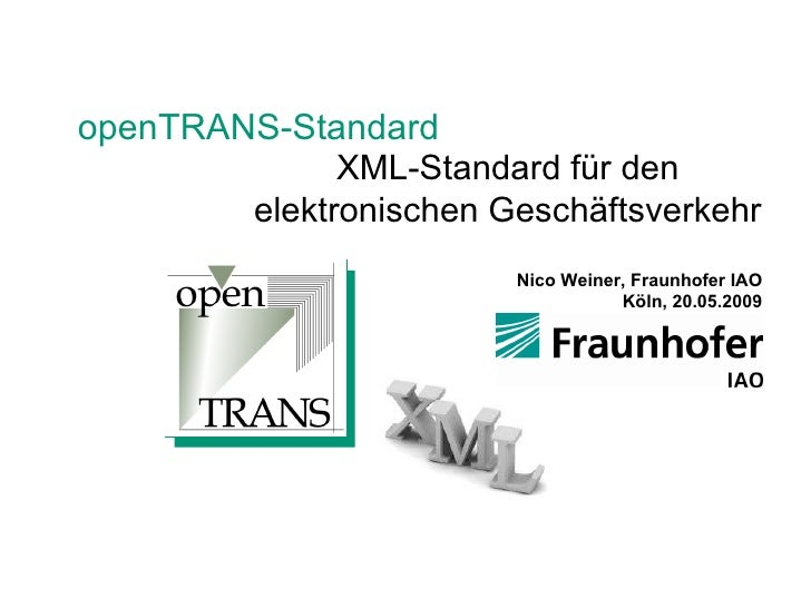 openTRANS-Standard XML-Standard für den elektronischen Geschäftsverkehr Nico Weiner, Fraunhofer IAO Köln, 20.05.2009