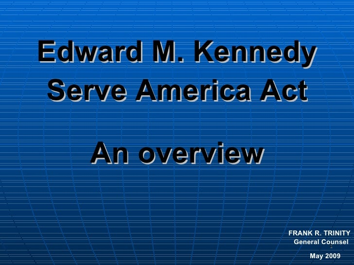 Edward M. Kennedy Serve America Act An overview FRANK R. TRINITY General Counsel  May 2009